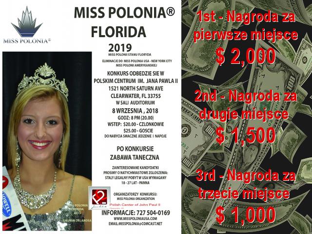 Miss Polonia Florida 2019 http://www.polishfloridabiz.com/miss-polonia-florida-2018/ Miss Polonia Florida 9/8/2018 Miss Polonia Stanu Floryda Leading to Miss Polonia USA 1st - Nagroda za pierwsze miejsce: $ 2,000 2nd - Nagroda za drugie miejsce: $ 1,500 3rd - Nagroda za trzecie miejsce: $ 1,000 Konkurs odbędzie się w Polskim Centrum im. Jana Pawła II 1521 North Saturn Ave., Clearwater, FL 33755 w Sali Audytorium 8 września 2018 Godz. 8 p.m. (20:00) Wstęp: $20 - członkowie P.C. / $25 - goście Do nabycia smaczne jedzenie i napoje Po konkursie zabawa taneczna Zainteresowane kandydatki prosimy o natychmiastowe zgłoszenia Stały pobyt w USA wymagany. 18-27 lat - Panna Organizatorzy konkursu Miss Polonia Organization, Polskie Centrum Im. Jana Pawła II, Inc. INFROMACJE: 727-504-0169 https://polishcenterfl.org/events/konkurs-miss-polonia-stanu-floryda-10698 https://polishcenterfl.org/home https://polishcenterfl.org/events/calendar http://www.polishfloridabiz.com/miss-polonia-florida-2018/ WWW.MISSPOLONIAUSA.COM EMAIL: MISSPOLONIA@COMCAST.NET