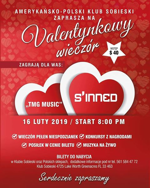 "Valentynkowy Wieczór 16 luty, 2019 Amerykańsko-Polski Klub Sobieski zaprasza na ""Valentynkowy Wieczór"" 16 luty, 2019, Cena Biletów: $40, Występują: TMG Music and S'Inned. Bilety do nabycia w Klubie Sobieski przy 4725 Lake Worth Greenacres FL 33463 oraz w polskich sklepach. W cenie biletu posiłek, muzyka na żywo, konkursy z nagrodami oraz niespodzianki. Dodatkowe informacje pod numerem: 561-584-4772 Valentines Evening 2/16/19 This is the next event in Florida on 2/16/19, which they asked me to share. It is called ""Valentines Evening"" Tickets: $40, Performers: TMG Music and S'Inned. There will be a meal included in the price of a ticket, live music and a lot of surprises. Tickets can be purchased at Polish Club Sobieski 4725 Lake Worth Greenacres FL 33463 and Polish Delis. Additional information at: 561-584-4772 https://www.polishfloridabiz.net/valentynkowy-wiecz-r-16-luty--2019.html"